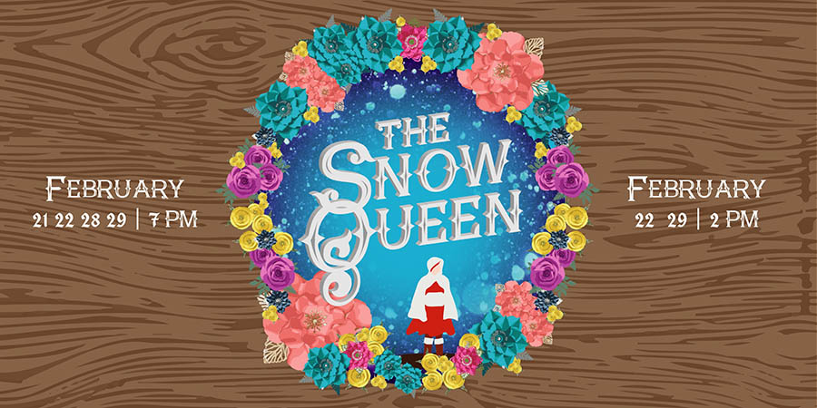 Reads: The Snow Queen, Dates are February 21st through February 29th at 7pm and 2pm. The art work is a flower crown with the title The Snow Queen in the middle